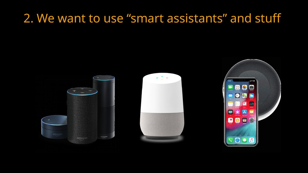 "2. We want to use ""smart assistants"" and stuff"