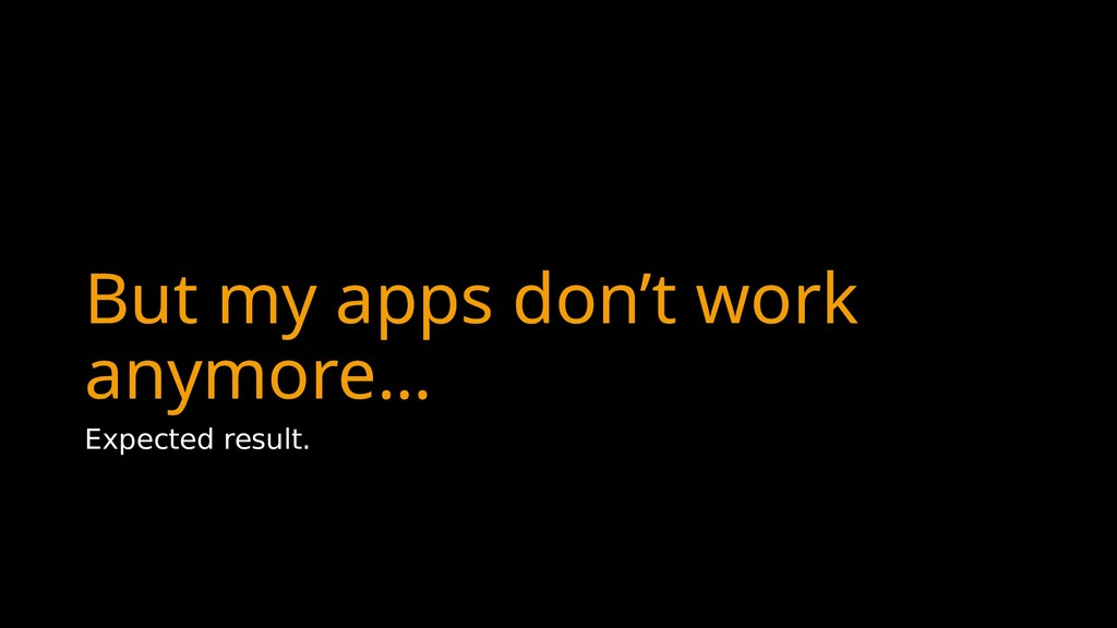 But my apps don't work anymore… Expected result.