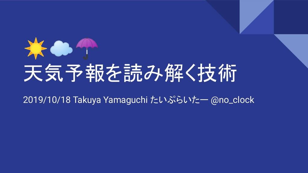 ☀☁☂ 天気予報を読み解く技術 2019/10/18 Takuya Yamaguchi たいぷ...