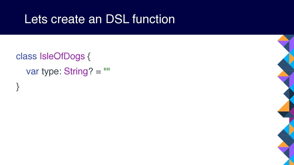 Lets create an DSL function class IsleOfDogs { ...