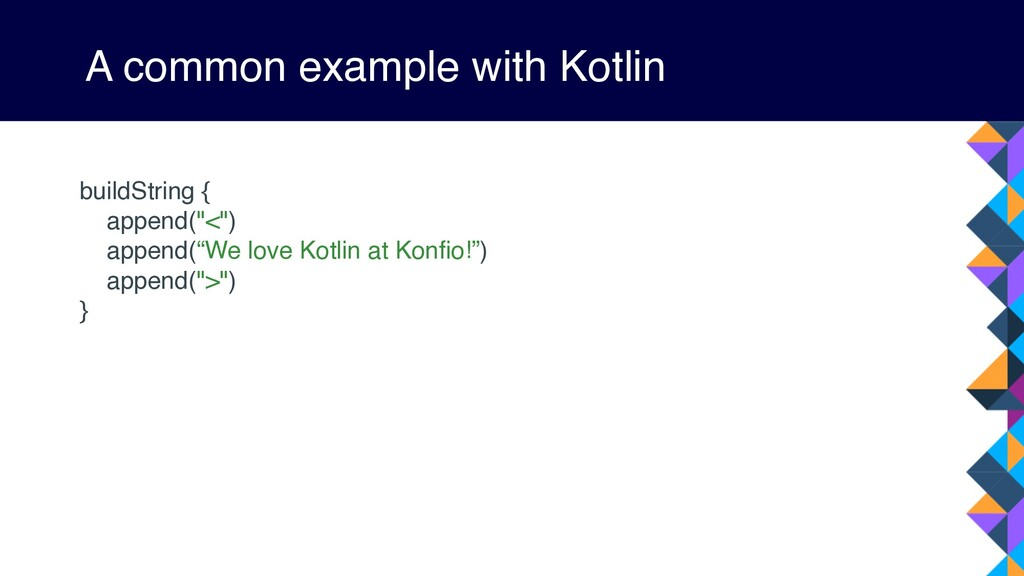 A common example with Kotlin buildString { appe...