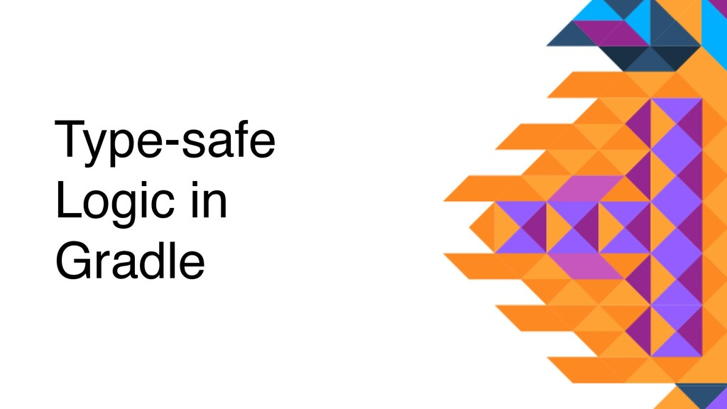 Type-safe  Logic in Gradle