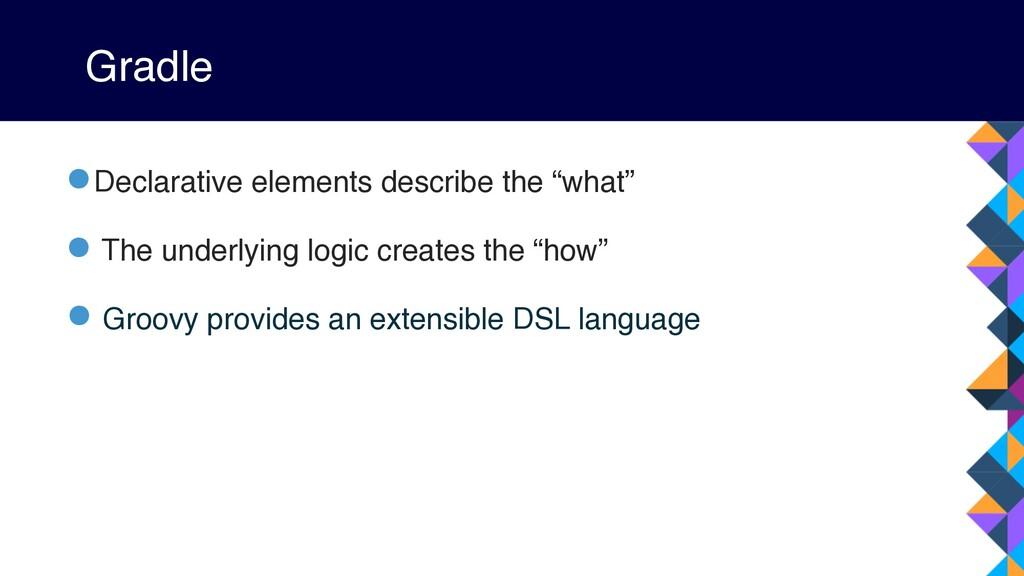 """Gradle •Declarative elements describe the """"what..."""