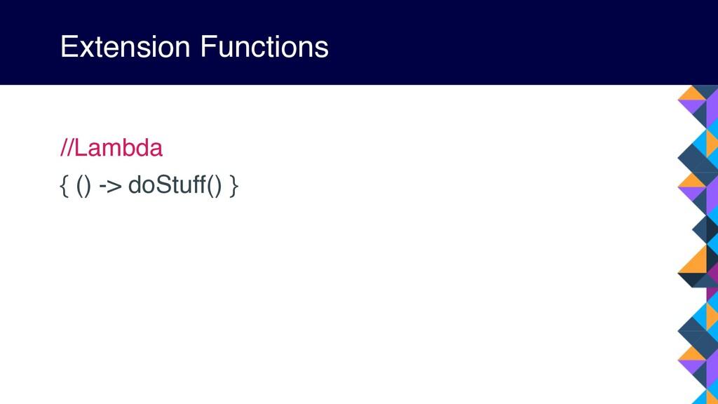 Extension Functions //Lambda { () -> doStuff() }