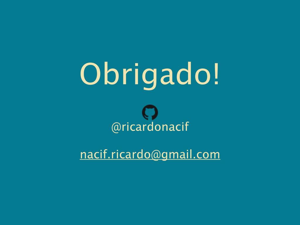 Obrigado! @ricardonacif nacif.ricardo@gmail.com