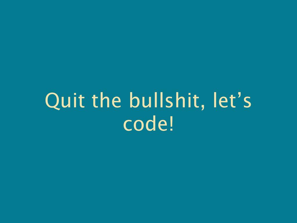 Quit the bullshit, let's code!