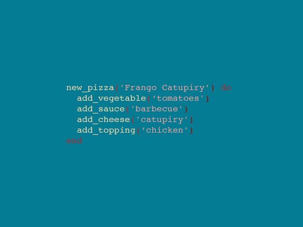 new_pizza('Frango Catupiry') do add_vegetable('...