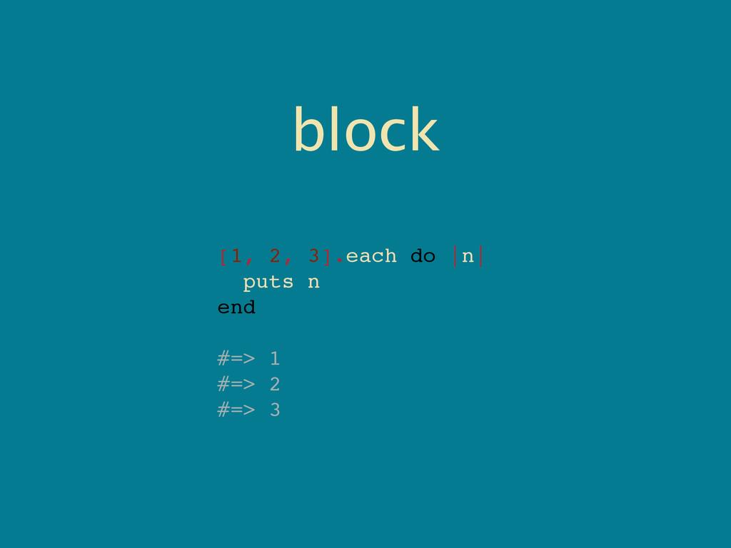 block [1, 2, 3].each do |n| puts n end #=> 1 #=...
