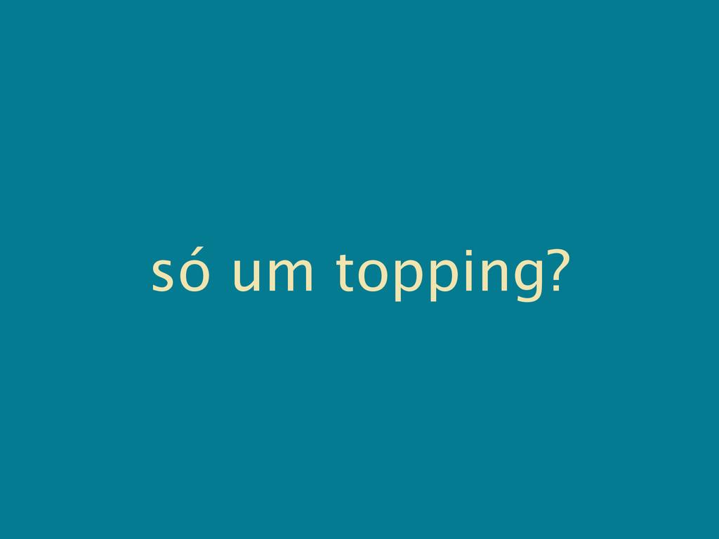 só um topping?