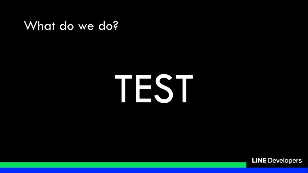 What do we do? TEST