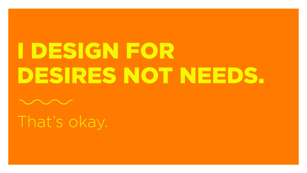I DESIGN FOR DESIRES NOT NEEDS. That's okay.