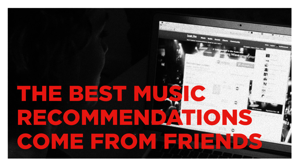 THE BEST MUSIC RECOMMENDATIONS COME FROM FRIENDS