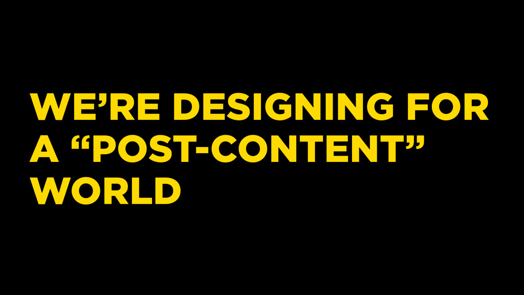 """WE'RE DESIGNING FOR A """"POST-CONTENT"""" WORLD"""
