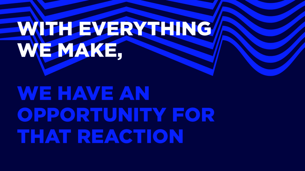WITH EVERYTHING WE MAKE, WE HAVE AN OPPORTUNITY...