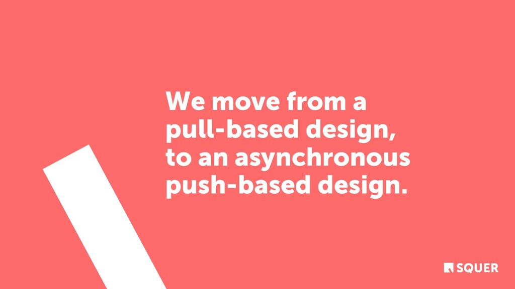 We move from a pull-based design, to an asynchr...