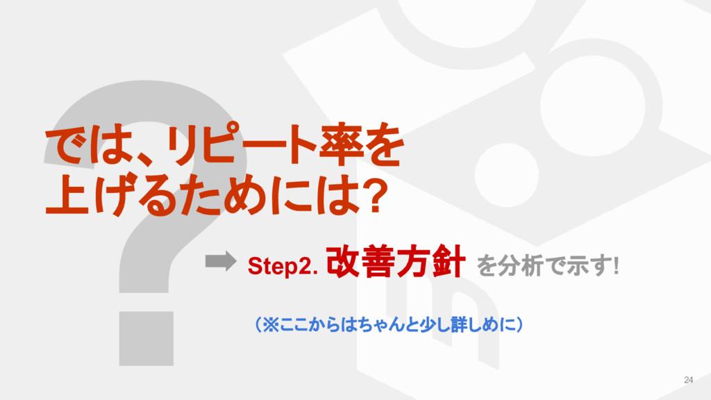 ? では、リピート率を 上げるためには? ➡ Step2. 改善方針 を分析で示す! 24 (...