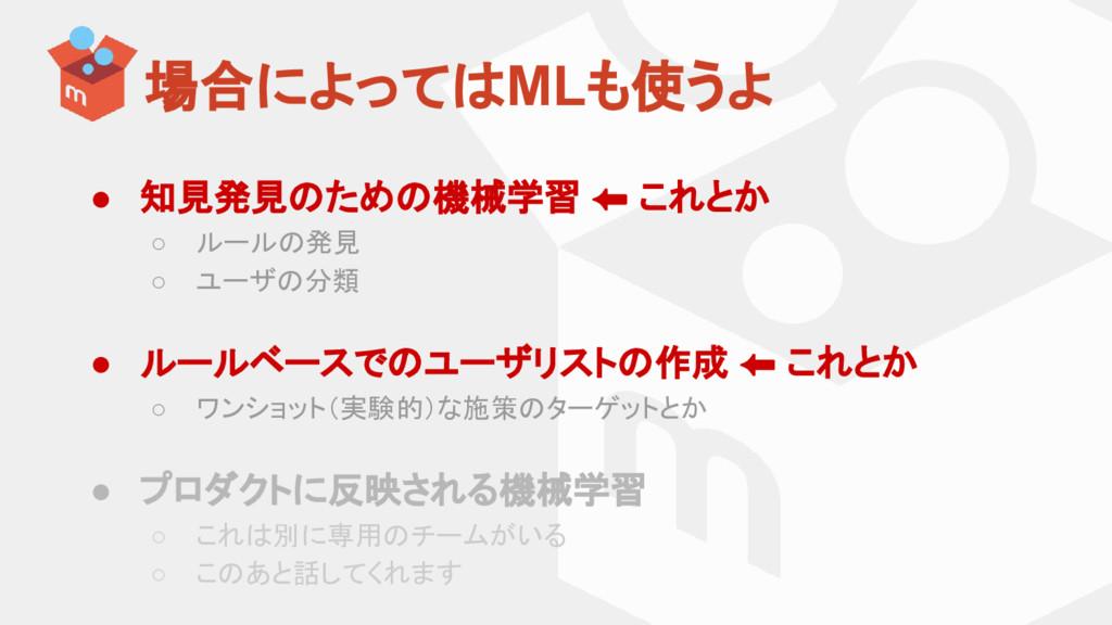 場合によってはMLも使うよ ● 知見発見のための機械学習 ⬅ これとか ○ ルールの発見 ○ ...