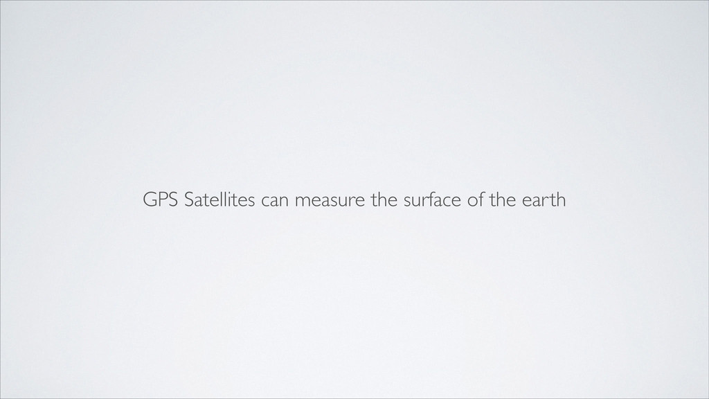 GPS Satellites can measure the surface of the e...