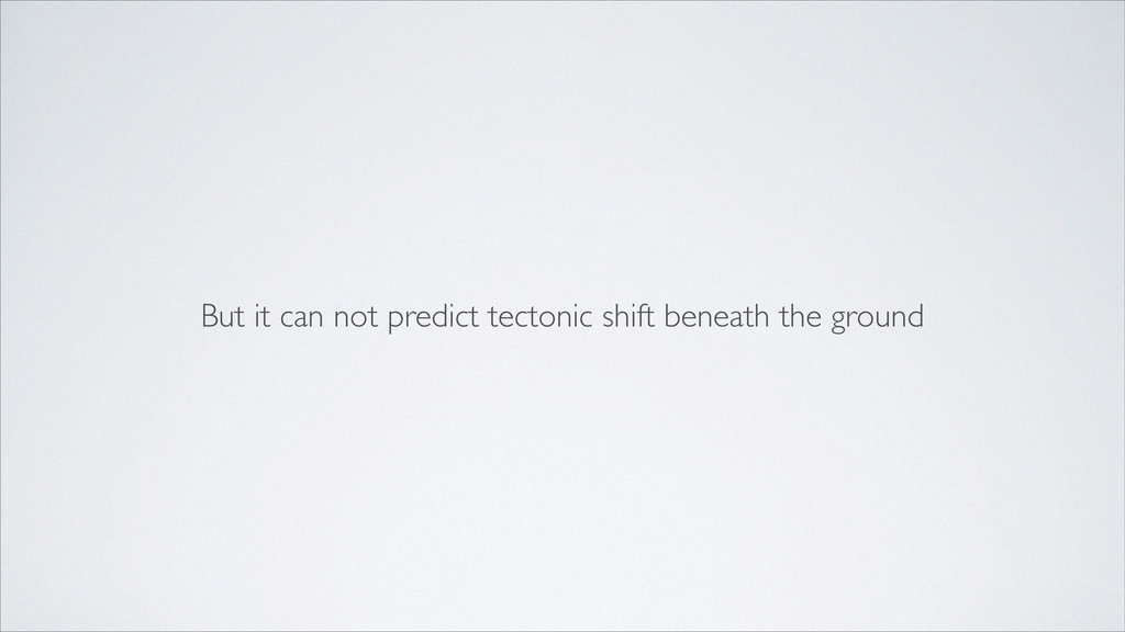 But it can not predict tectonic shift beneath t...