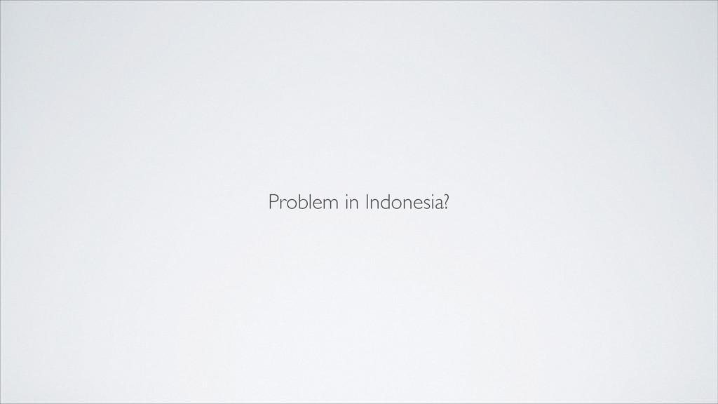 Problem in Indonesia?