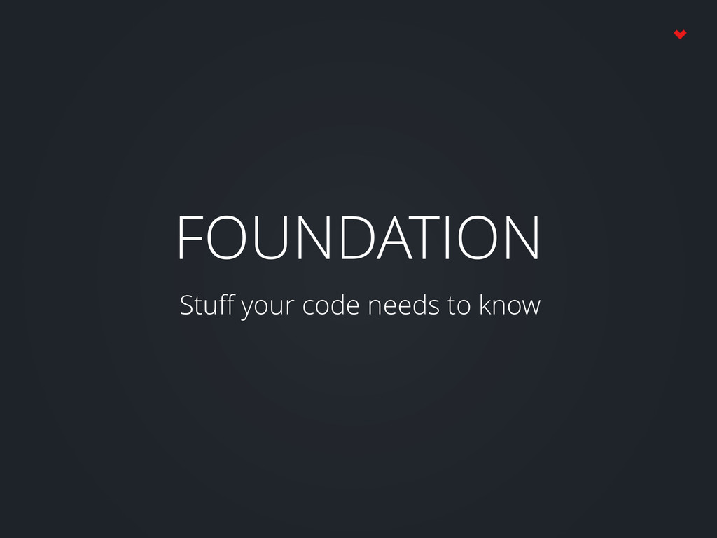 FOUNDATION Stuff your code needs to know