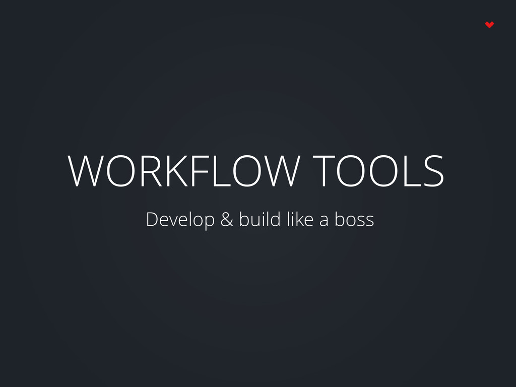 WORKFLOW TOOLS Develop & build like a boss