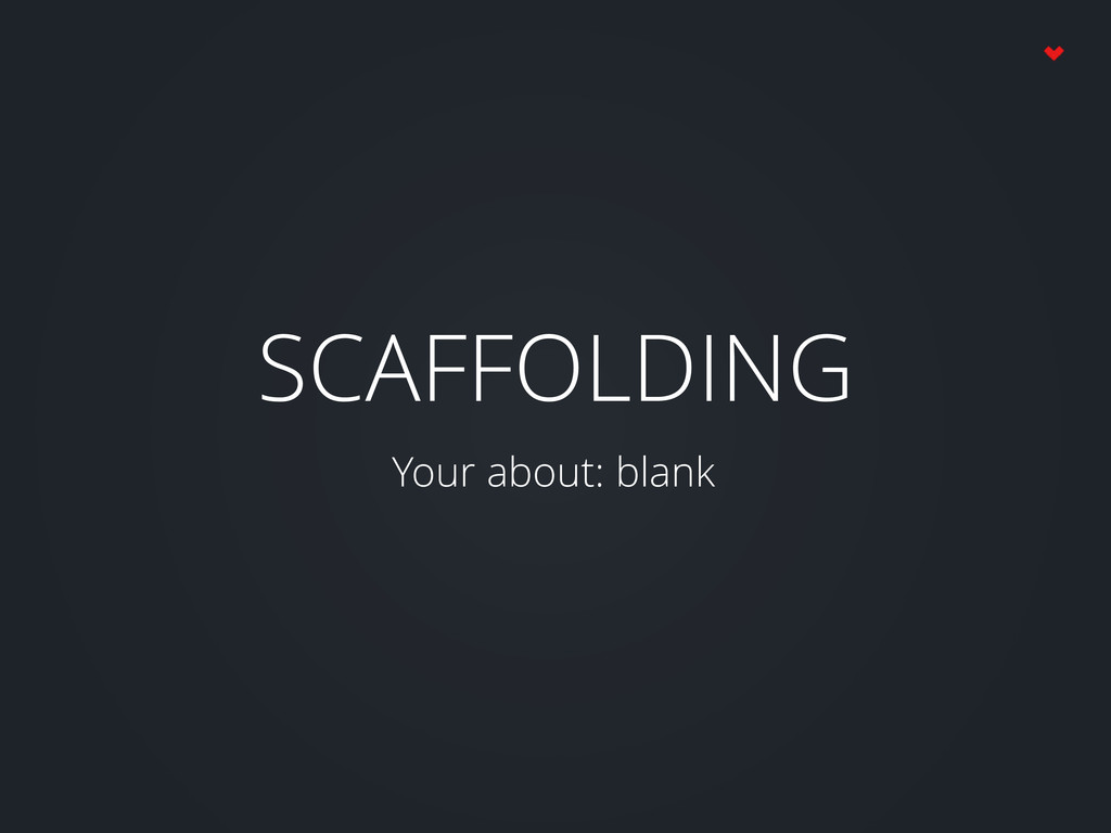 SCAFFOLDING Your about: blank