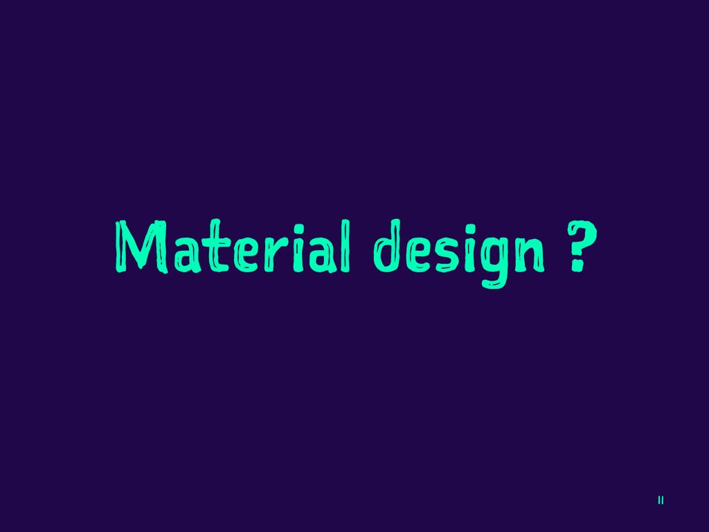 Material design ? 11