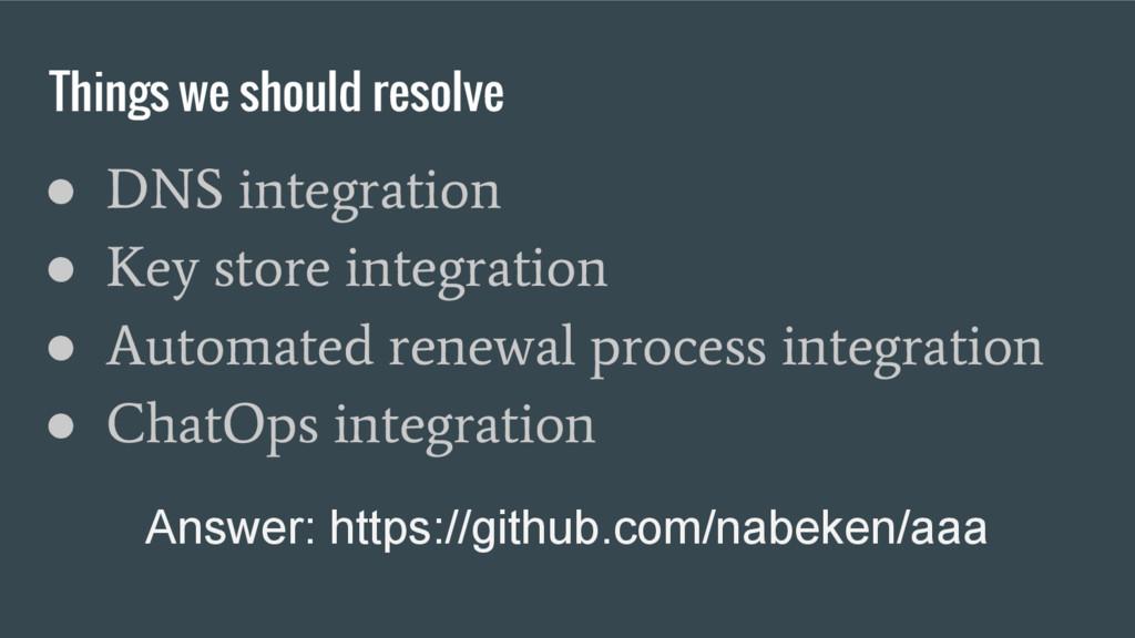 Things we should resolve ● DNS integration ● Ke...