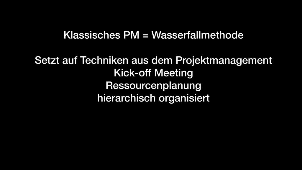 Klassisches PM = Wasserfallmethode Setzt auf Te...