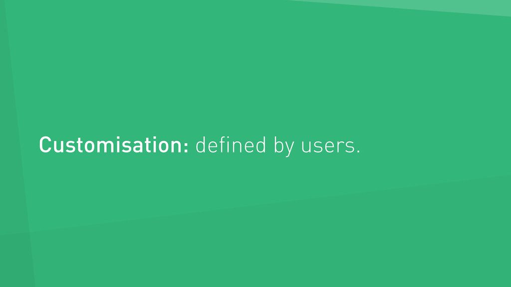 Customisation: defined by users.