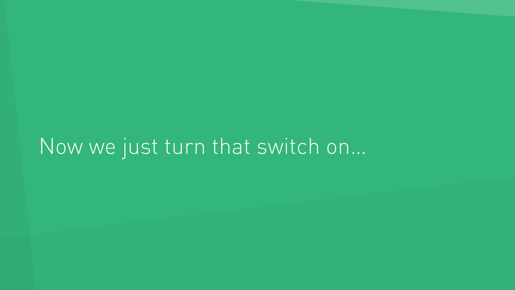 Now we just turn that switch on…
