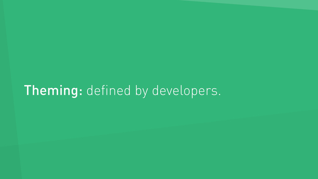 Theming: defined by developers.