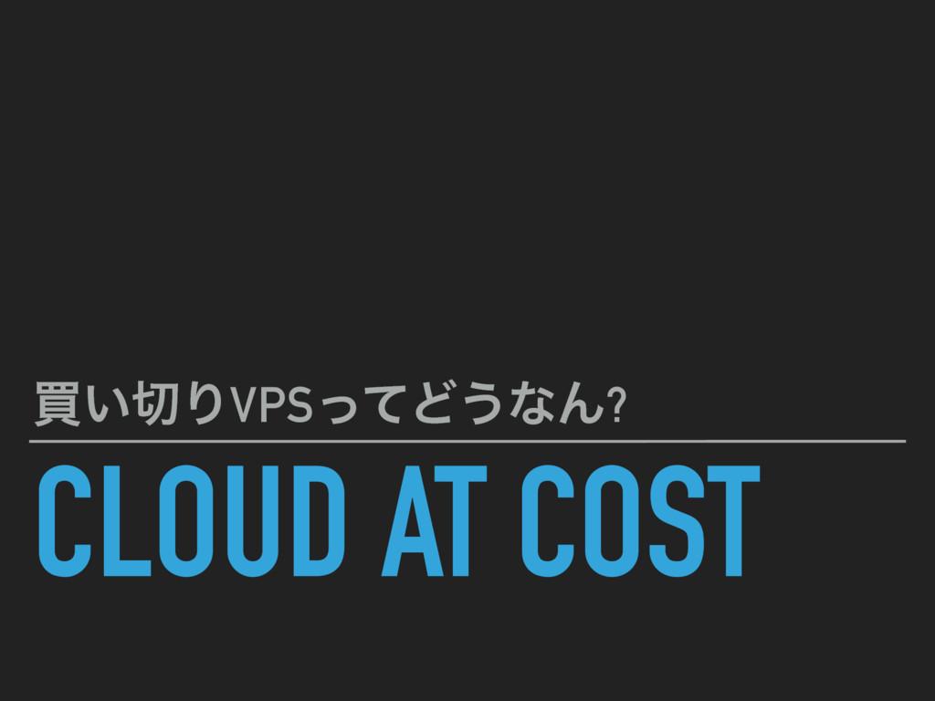 CLOUD AT COST ങ͍ΓVPSͬͯͲ͏ͳΜ?