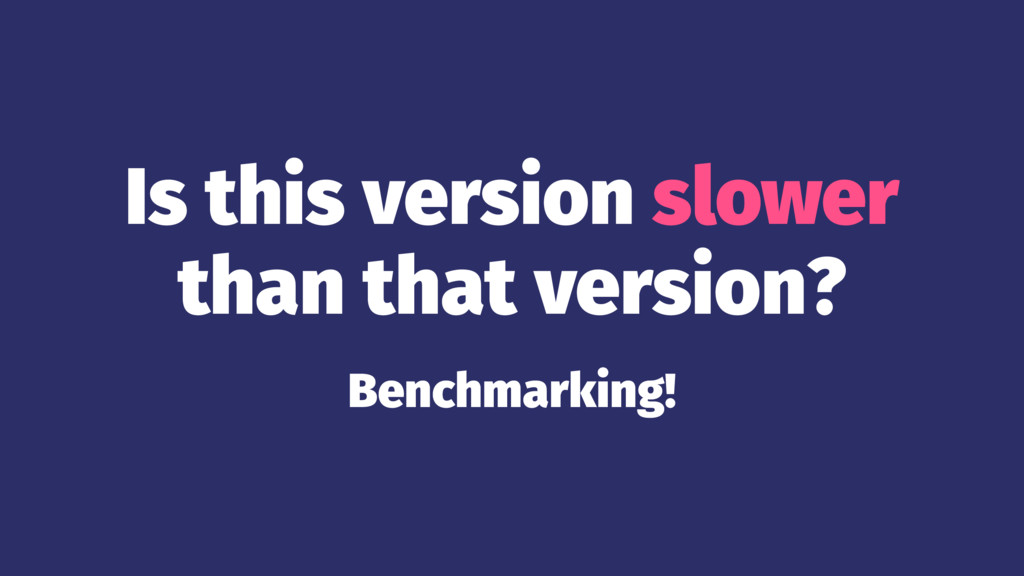 Is this version slower than that version? Bench...