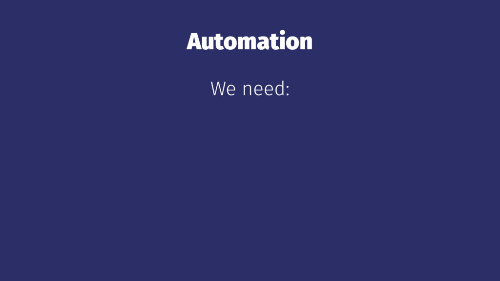 Automation We need: