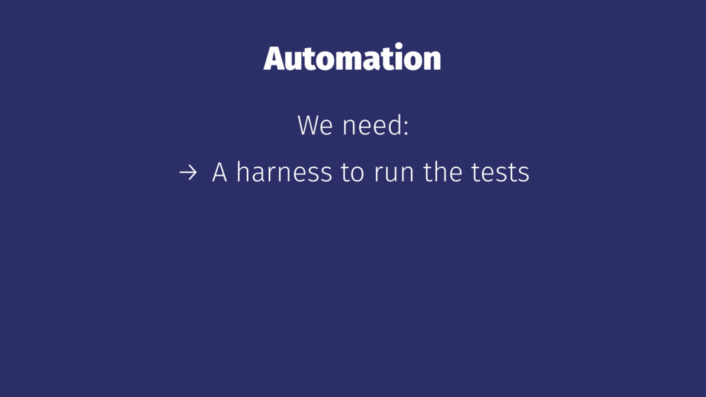 Automation We need: → A harness to run the tests