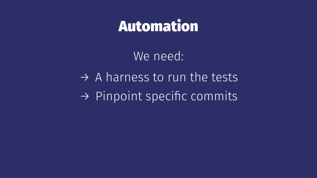 Automation We need: → A harness to run the test...