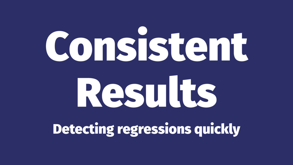 Consistent Results Detecting regressions quickly