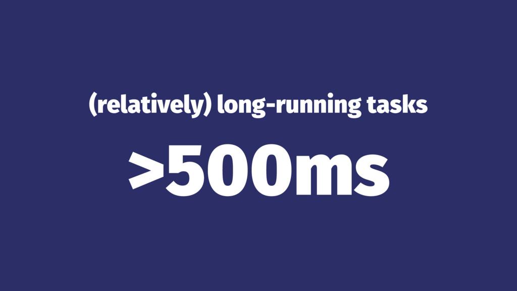 (relatively) long-running tasks >500ms