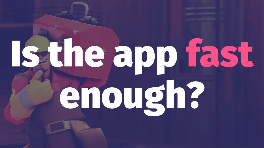 Is the app fast enough?