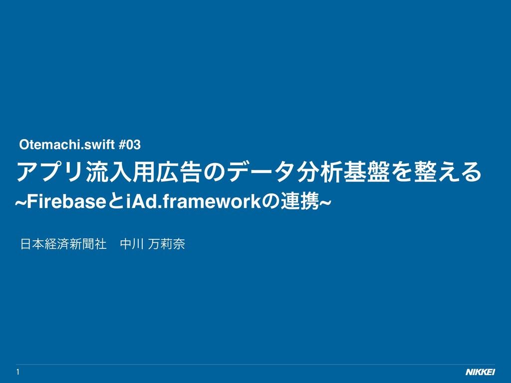1 Otemachi.swift #03 ΞϓϦྲྀೖ༻ࠂͷσʔλੳج൫Λ͑Δ ~Fir...