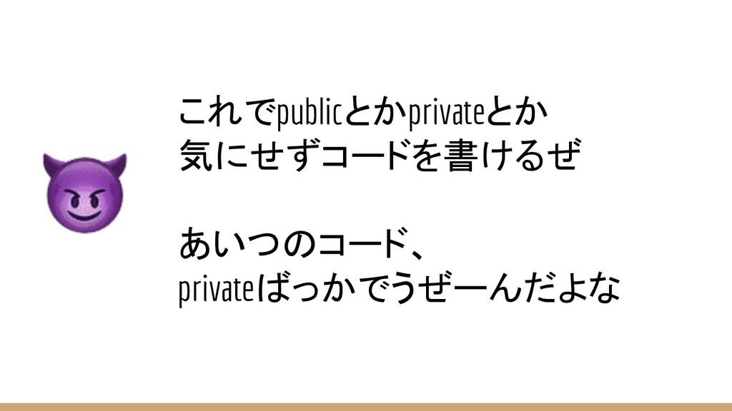 これでpublicとかprivateとか 気にせずコードを書けるぜ あいつのコード、 priv...
