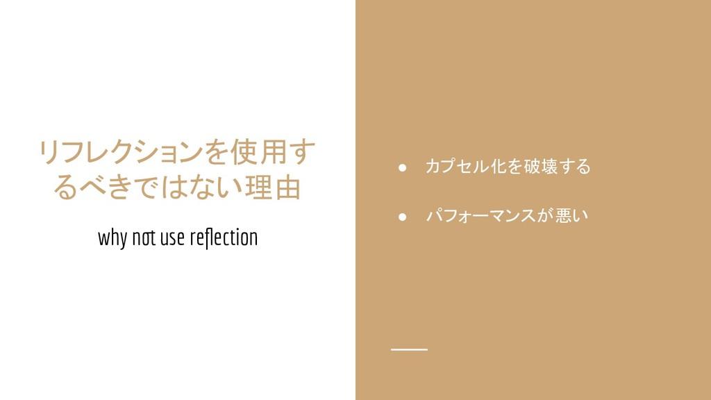 リフレクションを使用す るべきではない理由 why not use reflection ● カ...