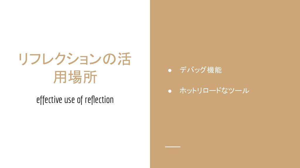 リフレクションの活 用場所 effective use of reflection ● デバッグ...