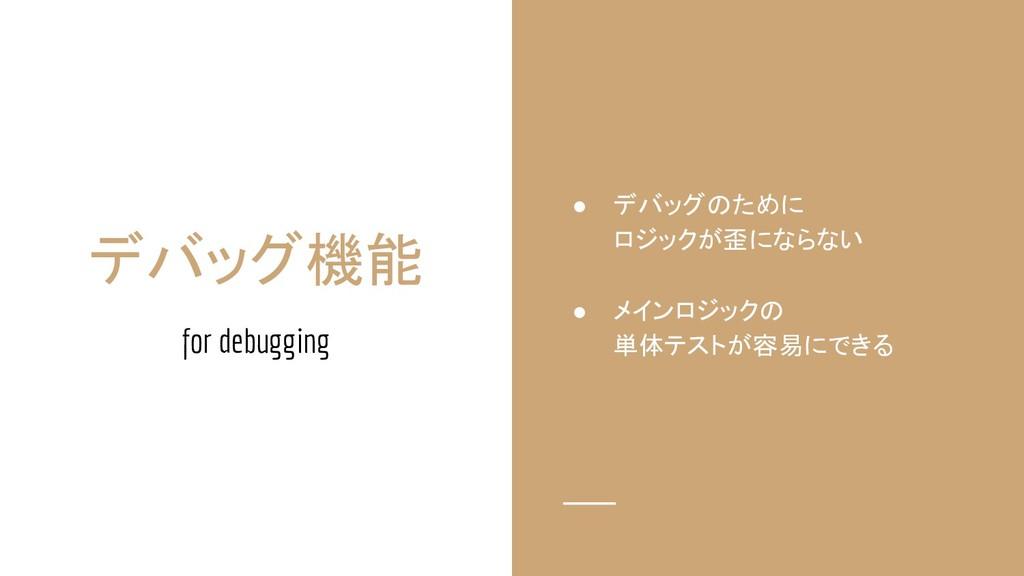 デバッグ機能 for debugging ● デバッグのために ロジックが歪にならない ● メ...