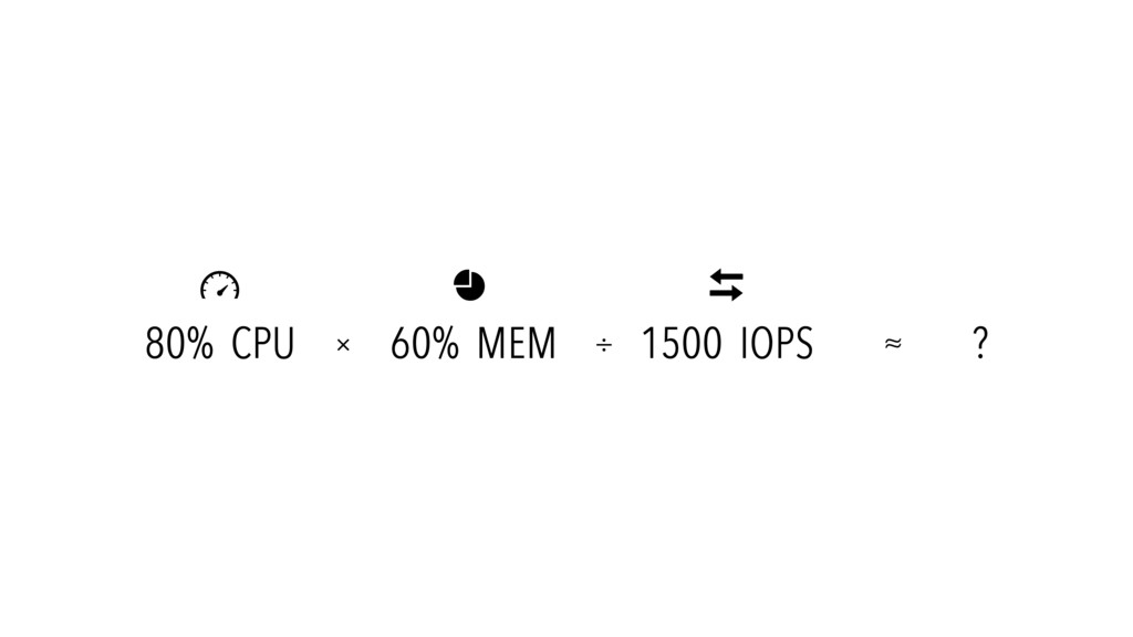 80% CPU 60% MEM 1500 IOPS ?    × ÷ ≈