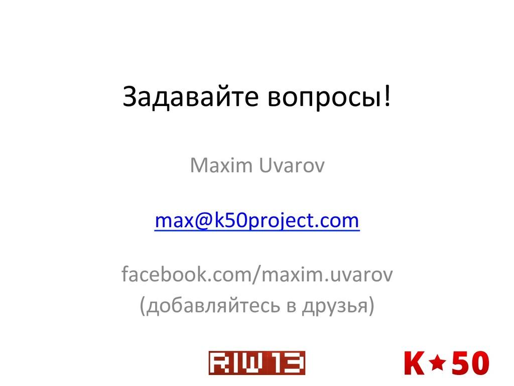 Задавайте вопросы!  Maxim Uvarov  ...