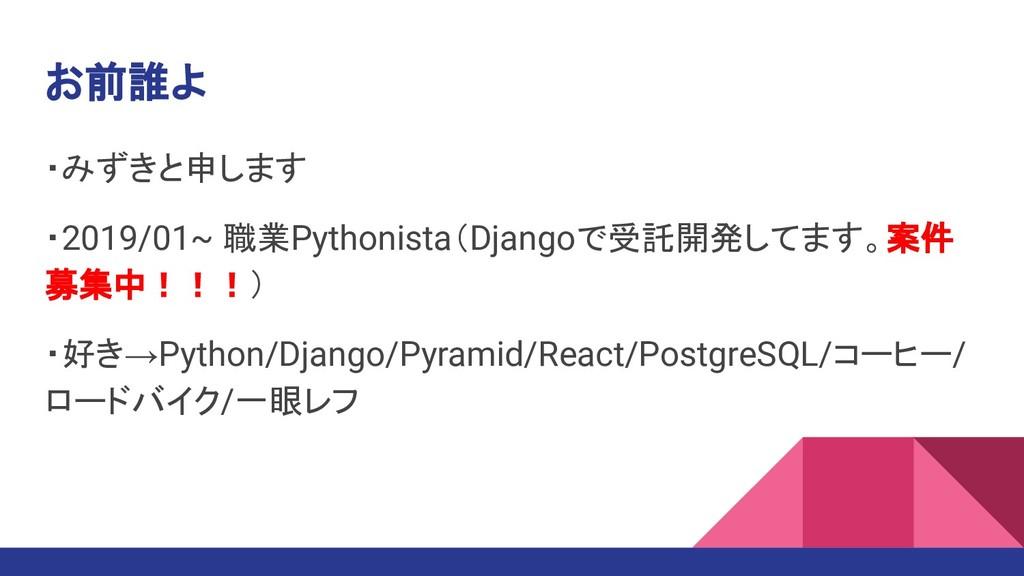 お前誰よ ・みずきと申します ・2019/01~ 職業Pythonista(Djangoで受託...