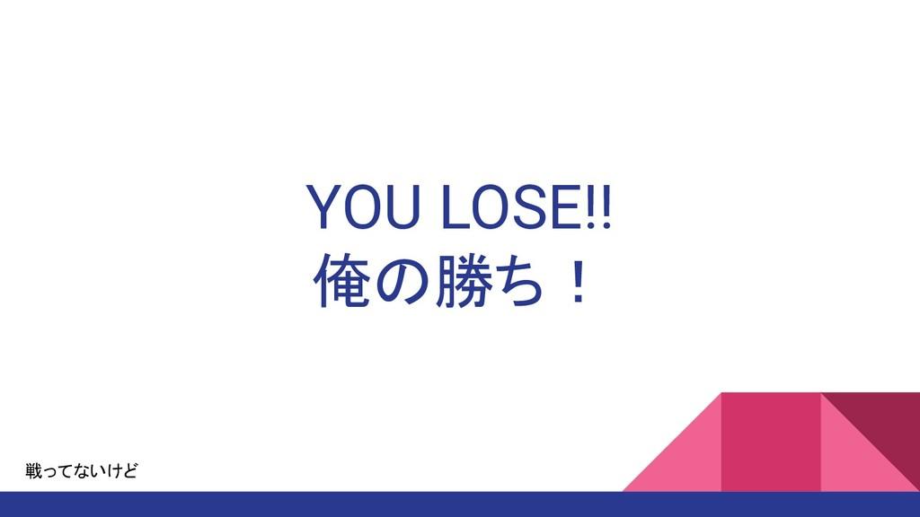 YOU LOSE!! 俺の勝ち! 戦ってないけど